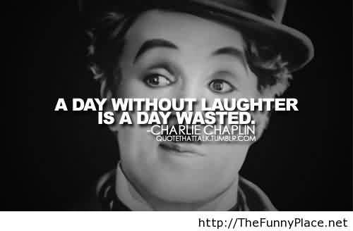 Best Celebrity Quote By Charlie Chaplin~ A day without laughter is a day wasted.