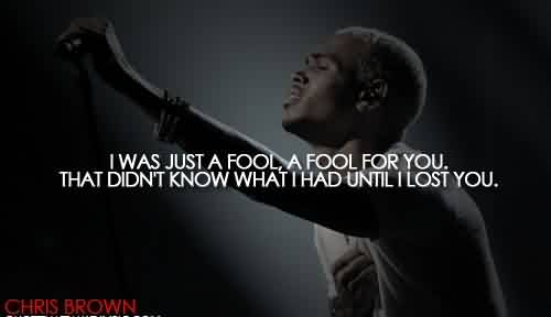 Best Celebrity Quote By Chris Brown~ I was just a fool , a fool for you. That Didn't know wat i had until  i lost you.