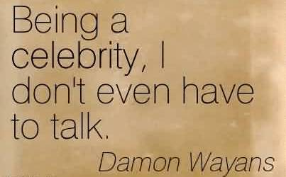 Best Celebrity Quote By Damon Wayans ~ Being a celebrity, I don't even have to talk.