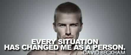 Best Celebrity Quote By David Beckham~ Every Situation has changed me as a person.
