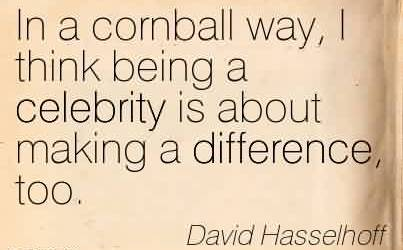 Best Celebrity Quote By David Hasselhoff~In a cornball way, I think being a celebrity is about making a difference, too.
