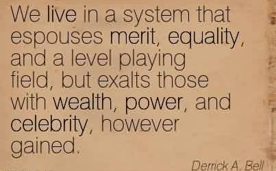 Best Celebrity Quote By Derrick A.Bell~We live in a system that espouses merit, equality, and a level playing field, but exalts those with wealth, power, and celebrity, however gained.