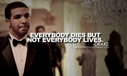 Best Celebrity Quote By Drake ~ Everybody dies but not everybody lives.