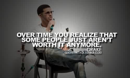 Best Celebrity Quote By Drake~ Over time you realize that some people just aren't worth it anymore.