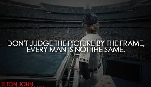 Best Celebrity Quote by Elton John~ Every man is not the same.