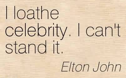 Best Celebrity Quote By Elton John~ I loathe celebrity. I can't stand it.