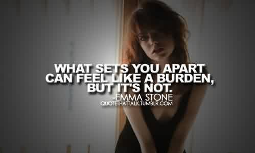 Best Celebrity Quote By Emma Stone~ What sets you apart can feel like a burden, but it,s not