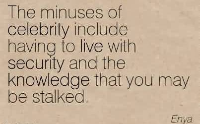 Best Celebrity Quote By Enya ~ The minuses of celebrity include having to live with security and the knowledge that you may be stalked.