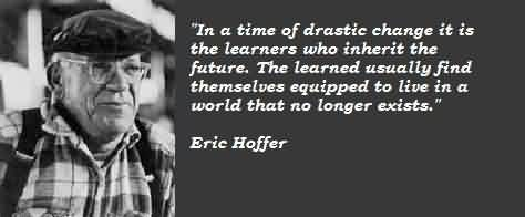 Best Celebrity Quote By Eric Hoffer~ In a time of Drastic change it is the learnesr who inherit the future.