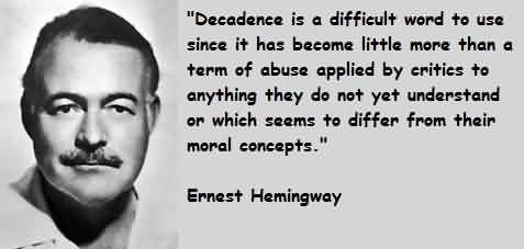 Best Celebrity Quote by Ernest Hemingway ~ Decadence is a difficult word to use since it has become little more than a term of abuse applied…