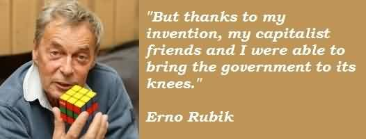 Best  Celebrity Quote By Erno RubiK~ But thanks to my invention , my capitalist friends and i were able to bring the government to its knees.