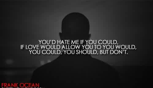 Best Celebrity Quote By Frank Ocean~ You'd Hate me if you could, If love would allow you to you would.