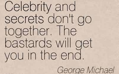 Best Celebrity Quote By George Michael~Celebrity and secrets don't go together. The bastards will get you in the end.