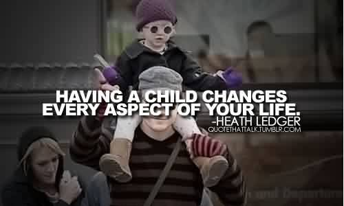 Best Celebrity Quote By Heath Ledger~ Having a child changes every aspect of your life.