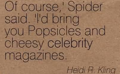 Best Celebrity Quote By Heidi R. Kling~Of course,' Spider said. 'I'd bring you Popsicles and cheesy celebrity magazines.