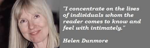 Best  Celebrity Quote By Helen Dunmore~ I concentrate on the lives if individuals whom the  reader comes to know and feel with intimately.