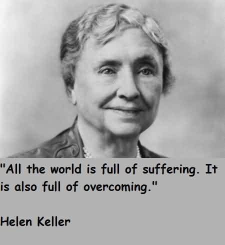 Best Celebrity Quote By Helen Keller~ All the world is full of suffering. It is also full of overcoming.
