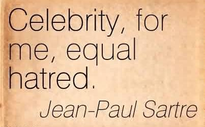Best Celebrity Quote By Jean-Paul Sartre~ Celebrity, for me, equal hatred.