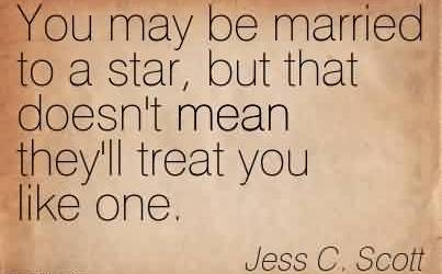 Best  Celebrity Quote BY Jess C.Scott~ You may be married to a star, but that doesn't mean they'll treat you like one.