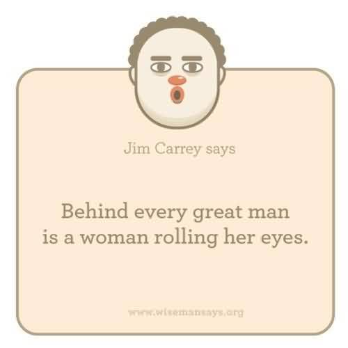 Best Celebrity Quote By Jim carrey Says~ Behind every great man is a woman rolling her eyes.