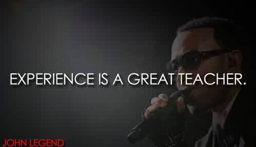 Best Celebrity Quote By John Legend~ Experience is a great teacher.