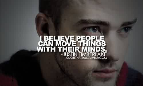 Best Celebrity Quote By Justin Timberlake~I believe people can move things with their minds.
