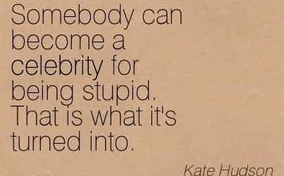 Best  Celebrity Quote By Kate Hudson ~ Somebody can become a celebrity for being stupid. That is what it's turned into.