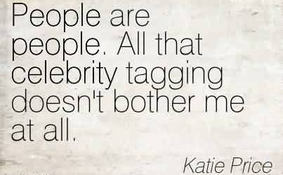 Best Celebrity Quote By Katie Price~People are people. All that celebrity tagging doesn't bother me at all.