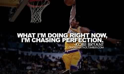 Best Celebrity Quote By Kobe Bryant~ What i'm doing right now , i'm chasing perfection…