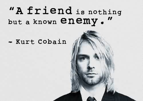 Best Celebrity Quote by Kurt Cobain~ A friend is nothing but a know enemy.