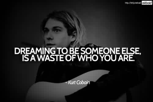 Best Celebrity Quote By Kurt Cobain~ Dreaming to be someone else, is a waste of who you are.