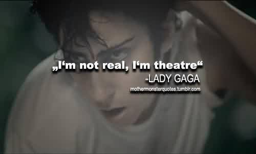 Best  Celebrity Quote By Lady Gaga~ I'm not real , I'm Theatre.