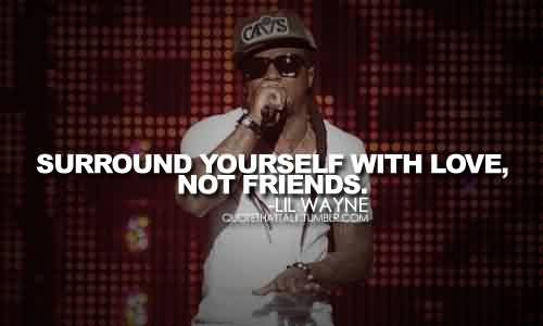 Best Celebrity Quote By Lil Wayne ~ Surround yourself with love, not friends.