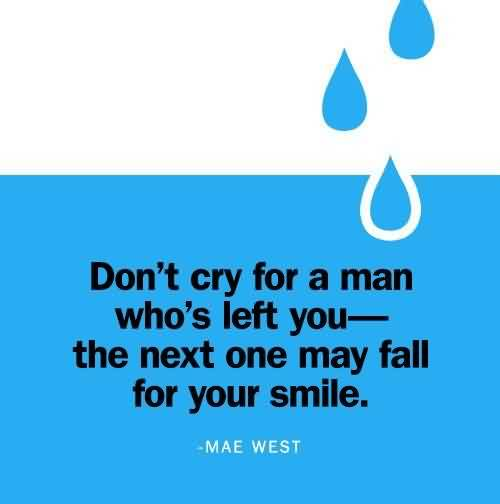 Best Celebrity Quote by Mae West~ Don't cry for a man who's left you…