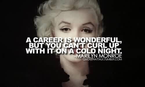 Best Celebrity Quote By Marilyn Monroe~ A career is wonderful but you can't curl up with it on a cold night.