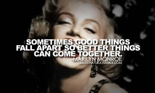 Best Celebrity Quote By Marilyn Monroe Sometimes Good Things Fall Apart So Better Things Can Com Together Quotespictures Com