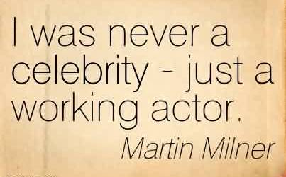 Best Celebrity Quote by Martin Milner~I was never a celebrity - just a working actor.