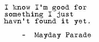 Best Celebrity Quote By Mayday Parade~ I know i'm good for something I just haven't found it yet.