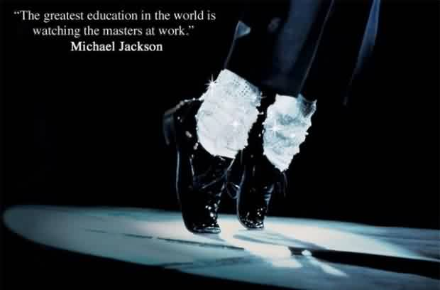 Best  Celebrity Quote By Michael Jackson~ The Greatest Education in the world is watching the masters at work.