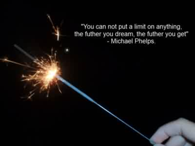 Best Celebrity Quote By michael phelps~ You can not put a limit on anything….