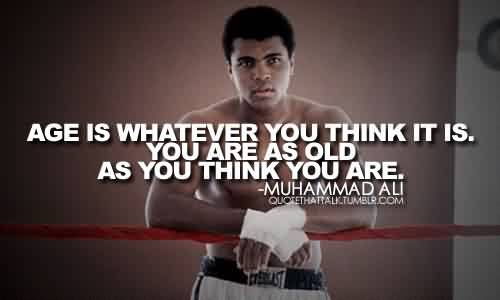 Best Celebrity Quote By Muhammad Ali~ You are as old as you think you are.