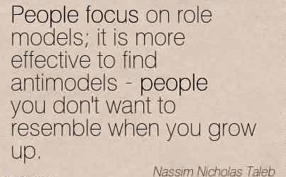 Best Celebrity Quote By Nassim Nicholas Taleb~People focus on role models it is more effective to find antimodels - people you don't want to resemble when you grow up.