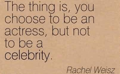 Best Celebrity Quote By Rachel Weisz ~ The thing is, you choose to be an actress, but not to be a celebrity.