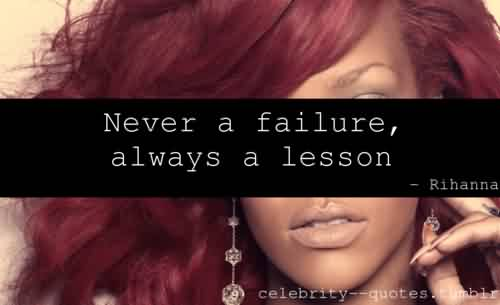 Best  Celebrity Quote By Rihanna ~ Never a failure, always a lesson.