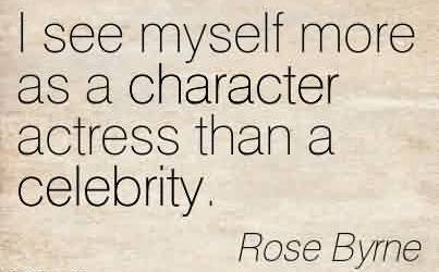 Best Celebrity Quote By Rose Byrne~ I see myself more as a character actress than a celebrity.