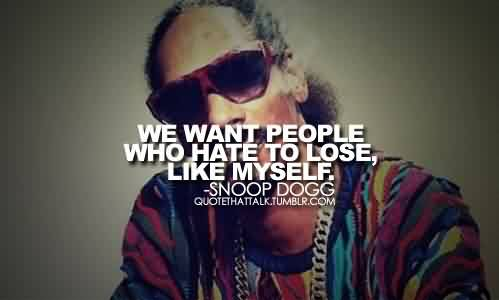 Best Celebrity Quote By Snoop Dogg~ We want people who hate to lose like myself.