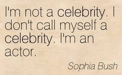Best  Celebrity Quote By Sophia Bush ~ I'm not a celebrity. I don't call myself a celebrity. I'm an actor.