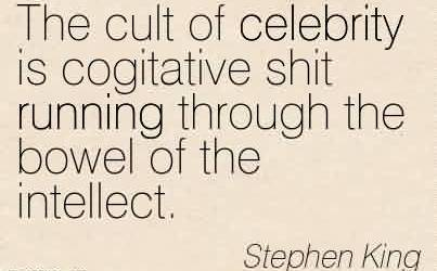 Best Celebrity Quote By Stephen King~The cult of celebrity is cogitative shit running through the bowel of the intellect.