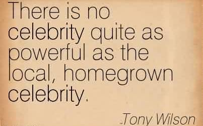 Best Celebrity Quote by Tony Wilson ~ There is no celebrity quite as powerful as the local, homegrown celebrity.