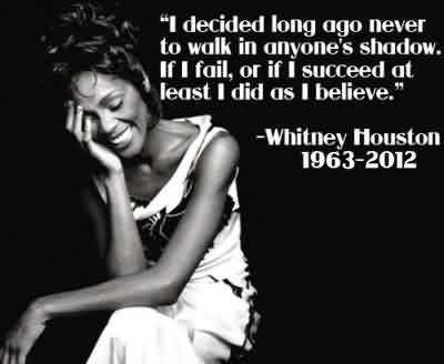 Best  Celebrity Quote By Whitney Houseton~ I decided long ago never to walk in anyone shadow …